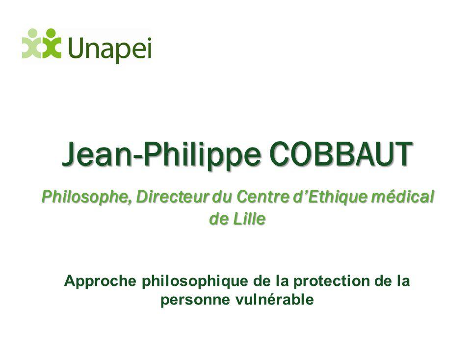 Jean-Philippe COBBAUT Philosophe, Directeur du Centre d'Ethique médical de Lille Approche philosophique de la protection de la personne vulnérable