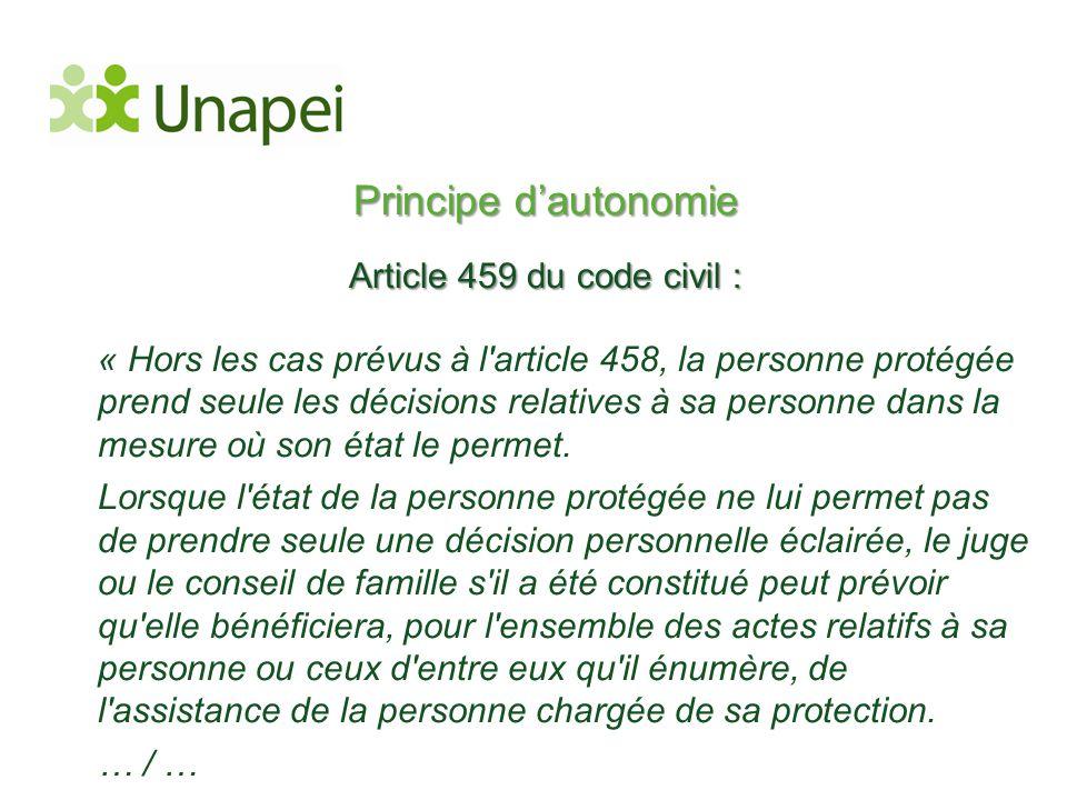 Principe d'autonomie Article 459 du code civil : « Hors les cas prévus à l'article 458, la personne protégée prend seule les décisions relatives à sa