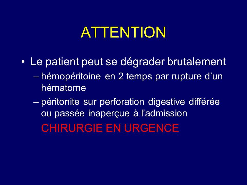 ATTENTION •Le patient peut se dégrader brutalement –hémopéritoine en 2 temps par rupture d'un hématome –péritonite sur perforation digestive différée
