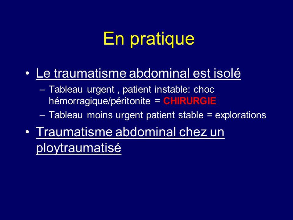 En pratique •Le traumatisme abdominal est isolé –Tableau urgent, patient instable: choc hémorragique/péritonite = CHIRURGIE –Tableau moins urgent pati