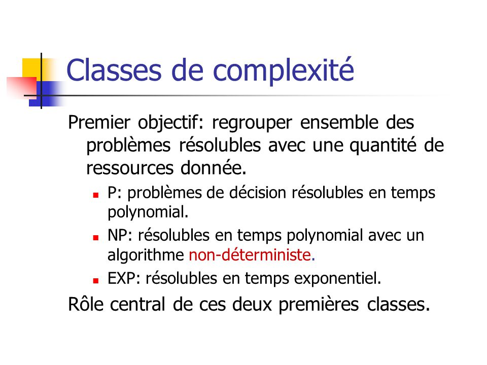 Classes de complexité Premier objectif: regrouper ensemble des problèmes résolubles avec une quantité de ressources donnée.  P: problèmes de décision