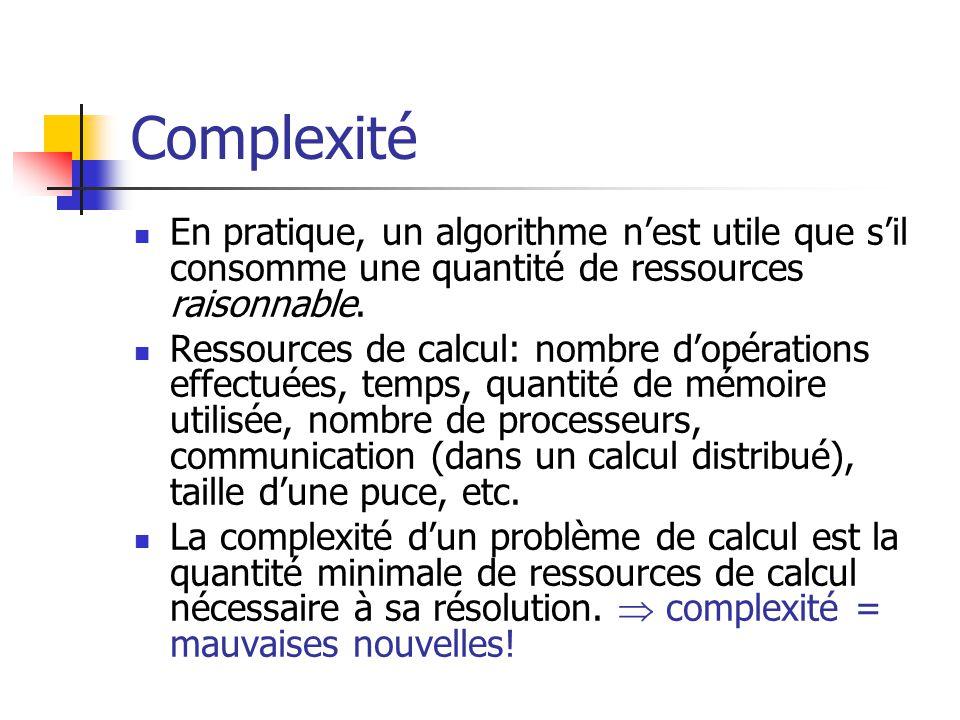 Complexité  En pratique, un algorithme n'est utile que s'il consomme une quantité de ressources raisonnable.  Ressources de calcul: nombre d'opérati