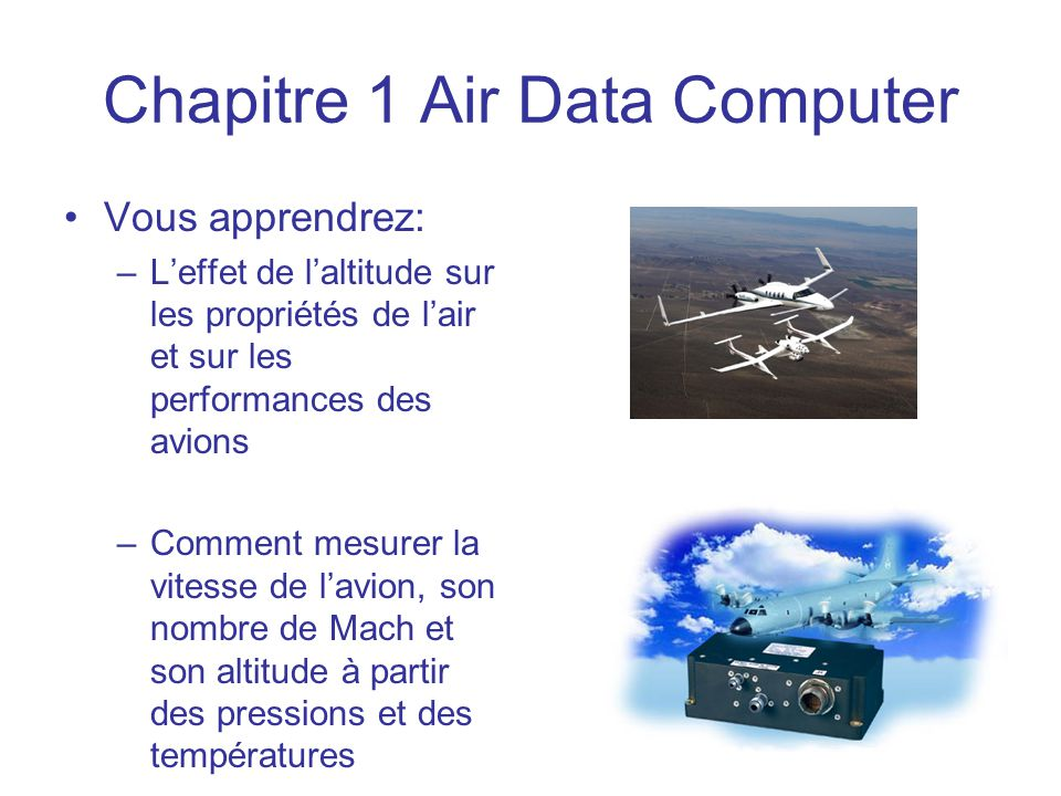 Chapitre 1 Air Data Computer •Vous apprendrez: –L'effet de l'altitude sur les propriétés de l'air et sur les performances des avions –Comment mesurer