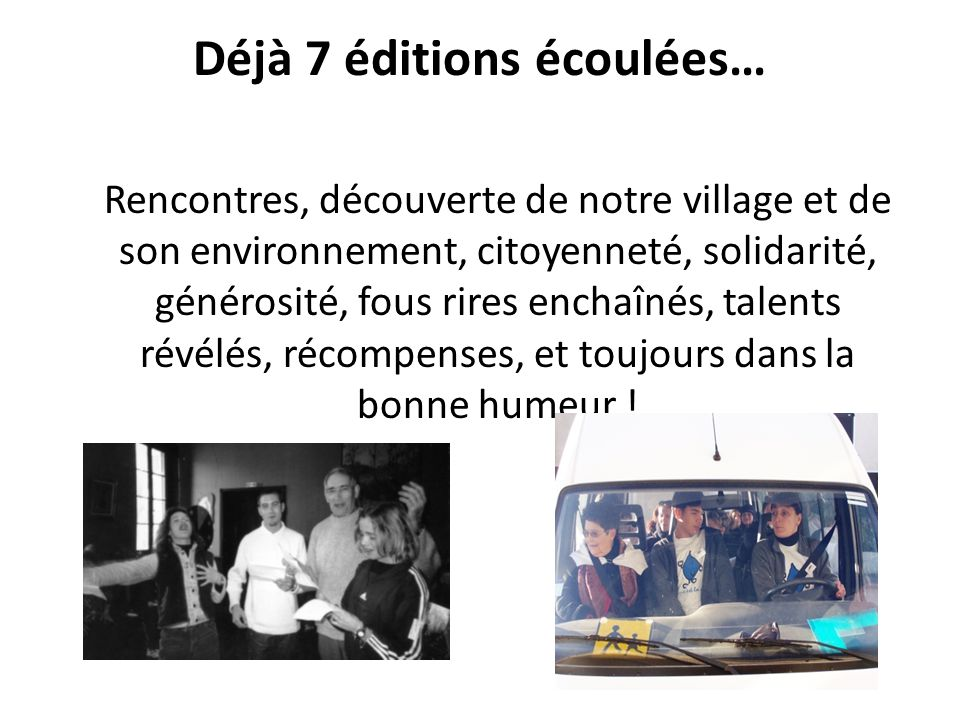 Déjà 7 éditions écoulées… Rencontres, découverte de notre village et de son environnement, citoyenneté, solidarité, générosité, fous rires enchaînés, talents révélés, récompenses, et toujours dans la bonne humeur !