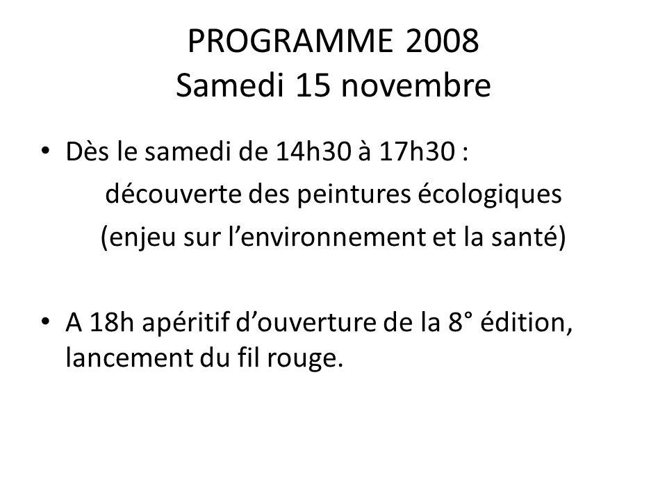 PROGRAMME 2008 Samedi 15 novembre • Dès le samedi de 14h30 à 17h30 : découverte des peintures écologiques (enjeu sur l'environnement et la santé) • A 18h apéritif d'ouverture de la 8° édition, lancement du fil rouge.