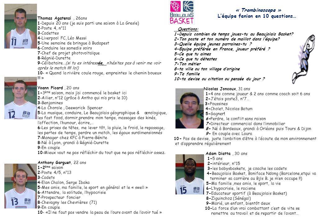 Rémy Sanchez, 31 ans 1-1 ère saison 2-Arrière/ailier, n°7 ou 9 3-Mini-poussins 2 4- 5-Amitiés, honnêteté 6-Méchanceté gratuite 7-Diététicien responsable régional 8-Vénissieux 9-Marié, un enfant de 3ans1/2 Esteban, un 2 ème en route 10-Don't worry, be happy Pierre-Benoît Lothéal, 22 ans 1-1 ère saison 2-Meneur (poste 1), n°8 3-Benjamins 2 4-L'asvel, Nicolas Batum 5-Les bons petits plats, la bonne humeur entre potes 6-Les galères de la vie 7-Régleur commande numérique 8-Annonay (07) 9- 10-L'attaque enflamme les foules et la défense fait gagner des titres !.