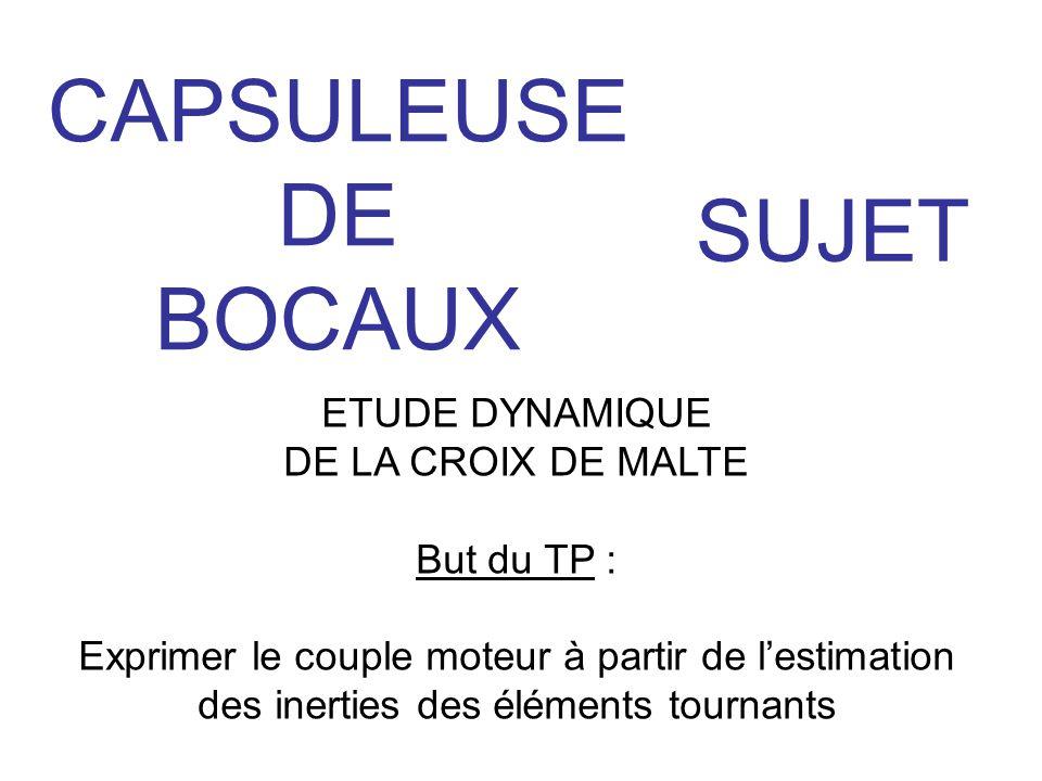 CAPSULEUSE DE BOCAUX SUJET ETUDE DYNAMIQUE DE LA CROIX DE MALTE But du TP : Exprimer le couple moteur à partir de l'estimation des inerties des élémen