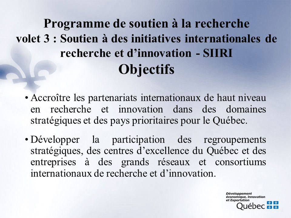 Programme de soutien à la recherche volet 3 : Soutien à des initiatives internationales de recherche et d'innovation - SIIRI Historique •Le programme existe depuis avril 1999, il a eu plusieurs acronymes, tels que le PAFCST, le PSIIRI, puis finalement le PSR-SIIRI; •En avril 2002, le PSIIRI a eu un budget de 800 000 $ afin de supporter certaines priorités de la PQSI; •En 2007-2008, avec l'arrivée de la SQRI, le budget du PSR-SIIRI a connu une augmentation significative pour atteindre 2 050 000 $; •En 2008-2009, le budget du PSR-SIIRI est d'environ 3 300 000 $.