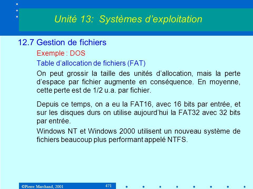 ©Pierre Marchand, 2001 471 12.7 Gestion de fichiers Exemple : DOS Table d'allocation de fichiers (FAT) On peut grossir la taille des unités d'allocation, mais la perte d'espace par fichier augmente en conséquence.