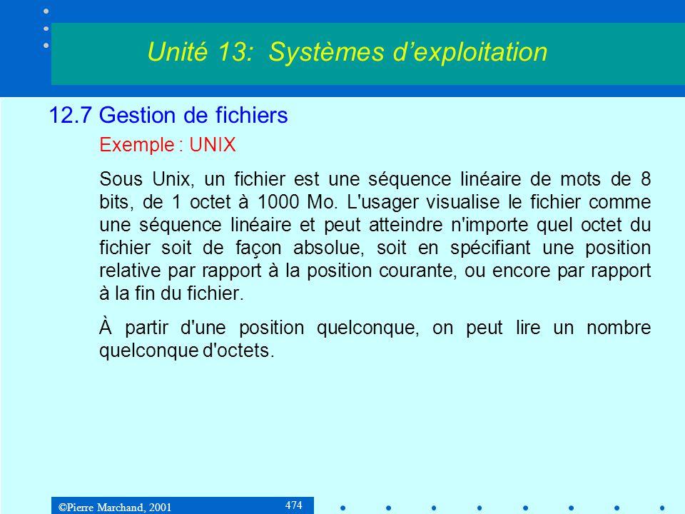 ©Pierre Marchand, 2001 474 12.7 Gestion de fichiers Exemple : UNIX Sous Unix, un fichier est une séquence linéaire de mots de 8 bits, de 1 octet à 1000 Mo.
