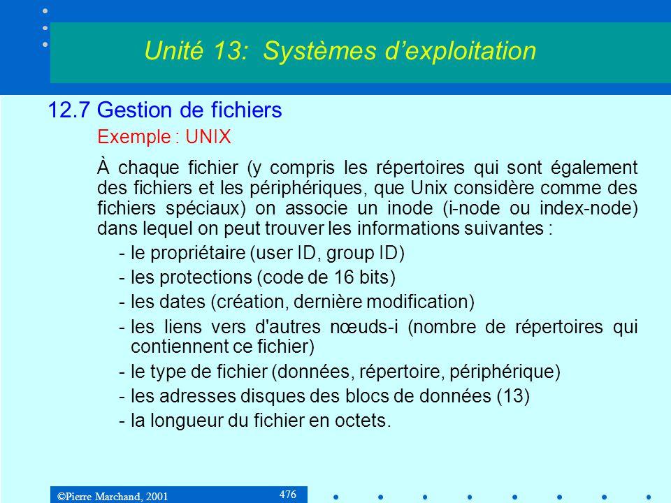 ©Pierre Marchand, 2001 476 12.7 Gestion de fichiers Exemple : UNIX À chaque fichier (y compris les répertoires qui sont également des fichiers et les périphériques, que Unix considère comme des fichiers spéciaux) on associe un inode (i-node ou index-node) dans lequel on peut trouver les informations suivantes : -le propriétaire (user ID, group ID) -les protections (code de 16 bits) -les dates (création, dernière modification) -les liens vers d autres nœuds-i (nombre de répertoires qui contiennent ce fichier) -le type de fichier (données, répertoire, périphérique) -les adresses disques des blocs de données (13) -la longueur du fichier en octets.