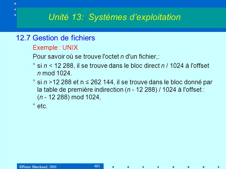 ©Pierre Marchand, 2001 483 12.7 Gestion de fichiers Exemple : UNIX Pour savoir où se trouve l octet n d un fichier,: °si n < 12 288, il se trouve dans le bloc direct n / 1024 à l offset n mod 1024.