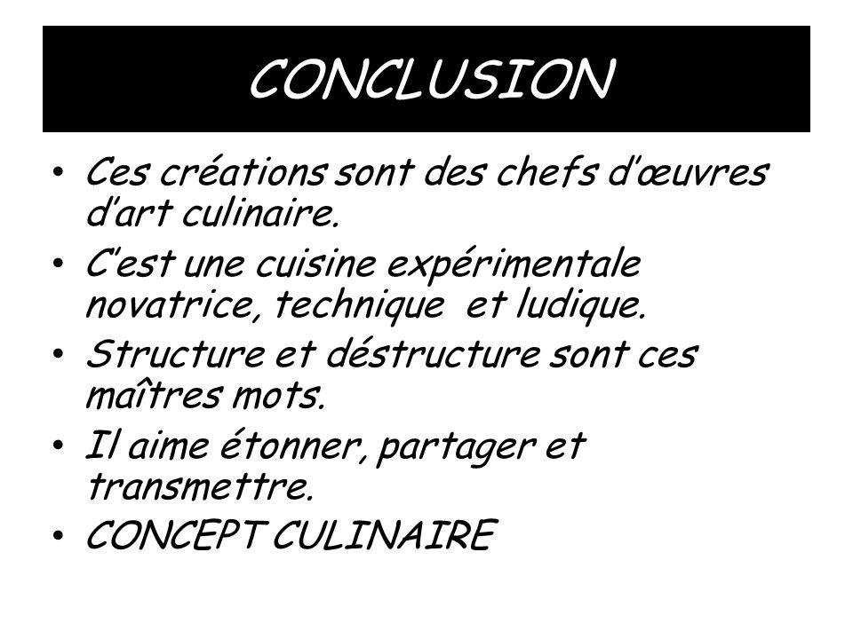 CONCLUSION • Ces créations sont des chefs d'œuvres d'art culinaire. • C'est une cuisine expérimentale novatrice, technique et ludique. • Structure et