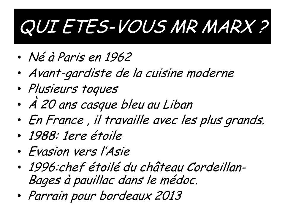 QUI ETES-VOUS MR MARX ? • Né à Paris en 1962 • Avant-gardiste de la cuisine moderne • Plusieurs toques • À 20 ans casque bleu au Liban • En France, il