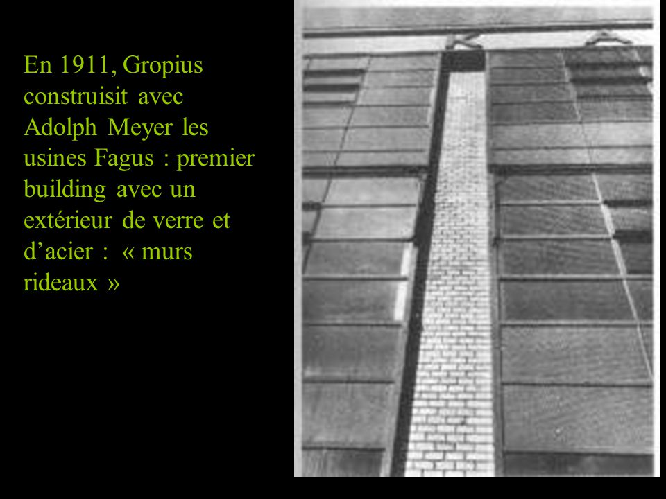 En 1911, Gropius construisit avec Adolph Meyer les usines Fagus : premier building avec un extérieur de verre et d'acier : « murs rideaux »