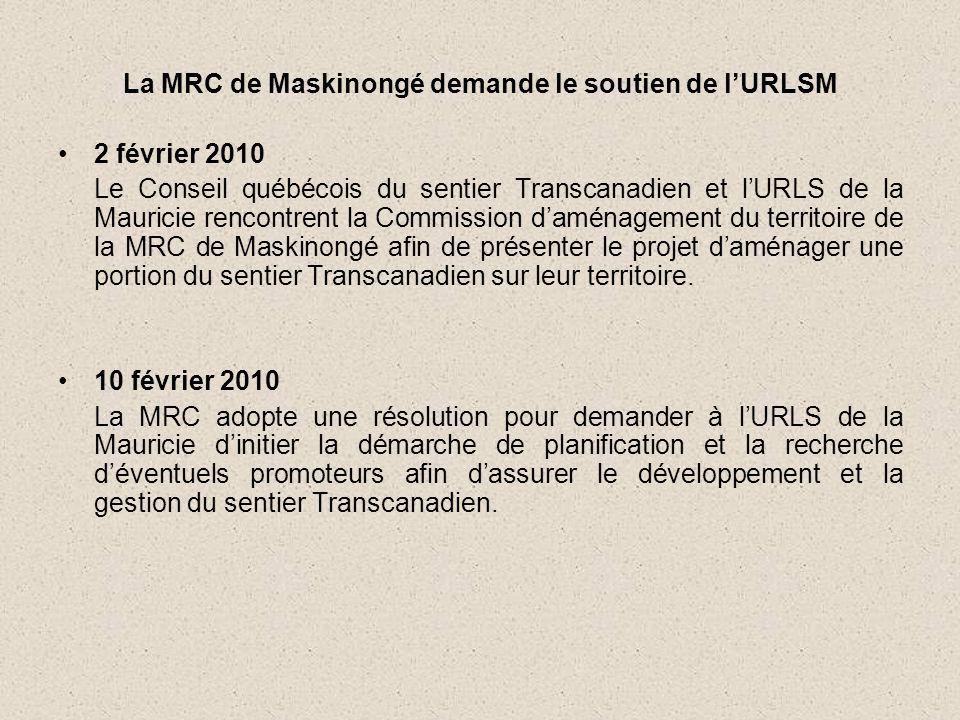 La MRC de Maskinongé demande le soutien de l'URLSM •2 février 2010 Le Conseil québécois du sentier Transcanadien et l'URLS de la Mauricie rencontrent la Commission d'aménagement du territoire de la MRC de Maskinongé afin de présenter le projet d'aménager une portion du sentier Transcanadien sur leur territoire.