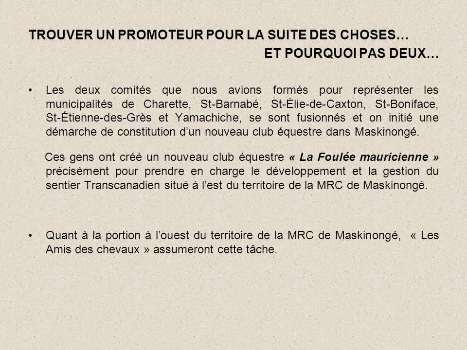 TROUVER UN PROMOTEUR POUR LA SUITE DES CHOSES… ET POURQUOI PAS DEUX… •Les deux comités que nous avions formés pour représenter les municipalités de Charette, St-Barnabé, St-Élie-de-Caxton, St-Boniface, St-Étienne-des-Grès et Yamachiche, se sont fusionnés et on initié une démarche de constitution d'un nouveau club équestre dans Maskinongé.