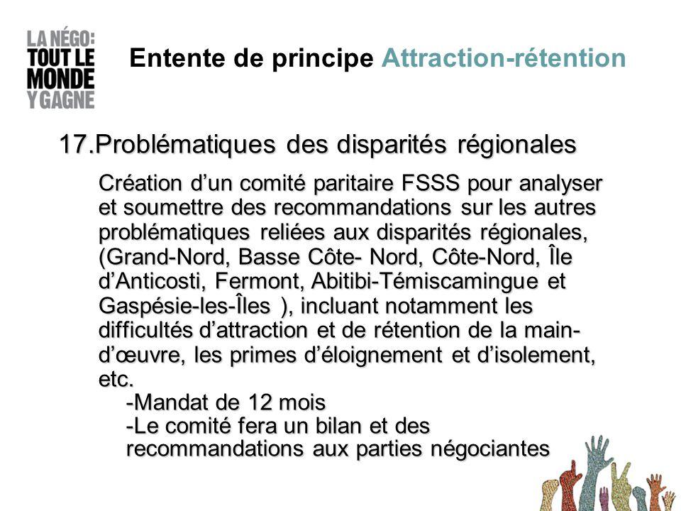 17.Problématiques des disparités régionales Création d'un comité paritaire FSSS pour analyser et soumettre des recommandations sur les autres problématiques reliées aux disparités régionales, (Grand-Nord, Basse Côte- Nord, Côte-Nord, Île d'Anticosti, Fermont, Abitibi-Témiscamingue et Gaspésie-les-Îles ), incluant notamment les difficultés d'attraction et de rétention de la main- d'œuvre, les primes d'éloignement et d'isolement, etc.