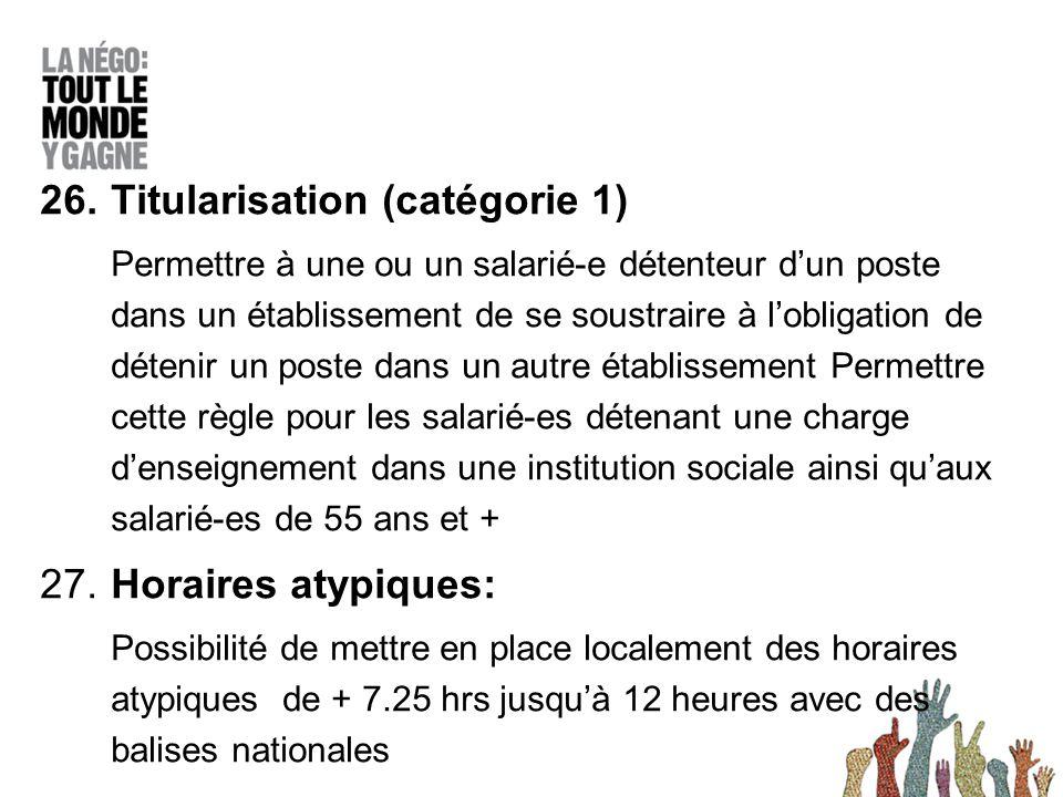26.Titularisation (catégorie 1) Permettre à une ou un salarié-e détenteur d'un poste dans un établissement de se soustraire à l'obligation de détenir un poste dans un autre établissement Permettre cette règle pour les salarié-es détenant une charge d'enseignement dans une institution sociale ainsi qu'aux salarié-es de 55 ans et + 27.
