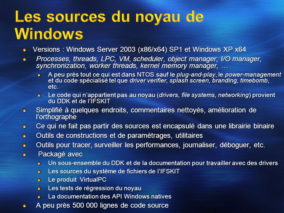 Versions : Windows Server 2003 (x86/x64) SP1 et Windows XP x64 Processes, threads, LPC, VM, scheduler, object manager, I/O manager, synchronization, w