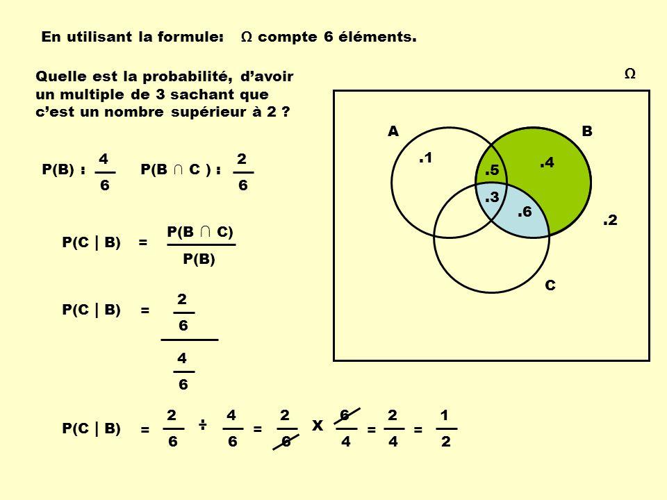 Ω AB.1.2.3.4.5.6 C Quelle est la probabilité, d'avoir un multiple de 3 sachant que c'est un nombre supérieur à 2 ? P(B) :P(B ∩ C ) : En utilisant la f