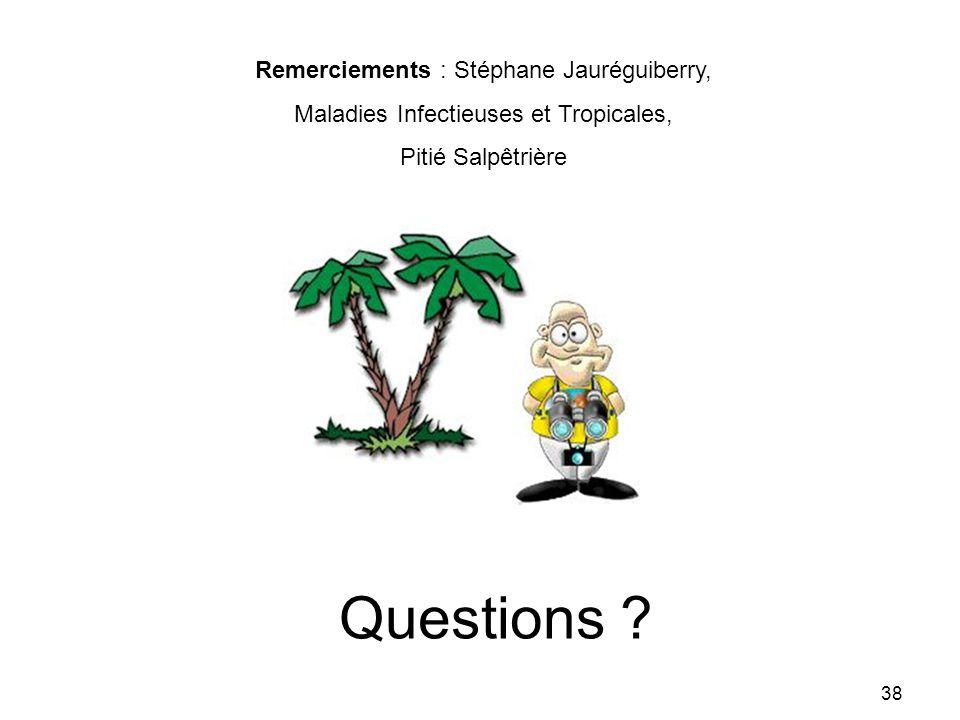 Questions ? 38 Remerciements : Stéphane Jauréguiberry, Maladies Infectieuses et Tropicales, Pitié Salpêtrière