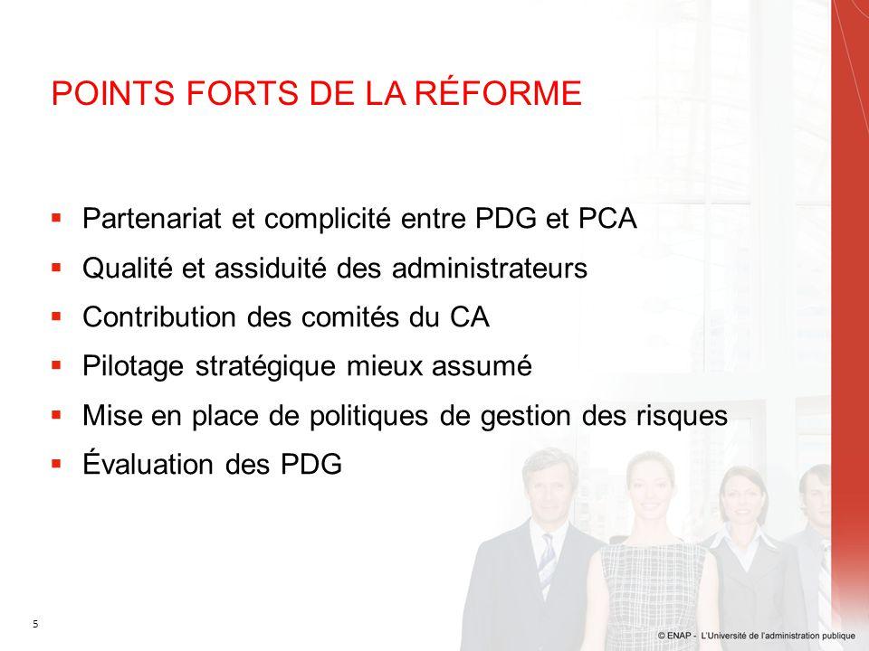 5 POINTS FORTS DE LA RÉFORME  Partenariat et complicité entre PDG et PCA  Qualité et assiduité des administrateurs  Contribution des comités du CA  Pilotage stratégique mieux assumé  Mise en place de politiques de gestion des risques  Évaluation des PDG