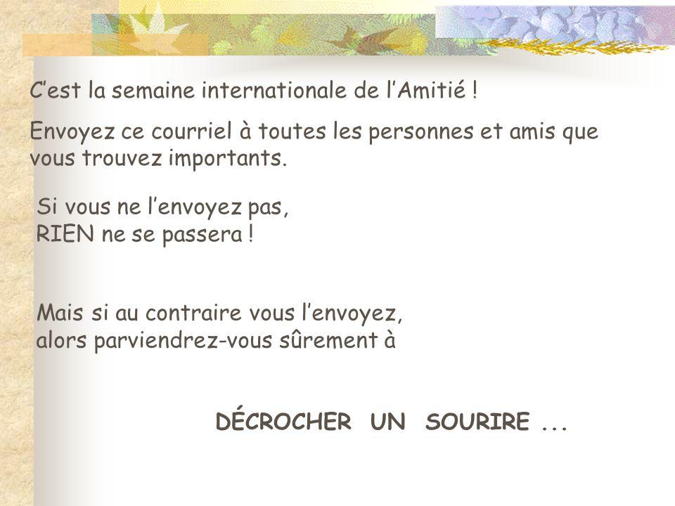C'est la semaine internationale de l'Amitié ! Envoyez ce courriel à toutes les personnes et amis que vous trouvez importants. Si vous ne l'envoyez pas