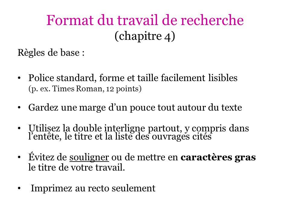 Format du travail de recherche (chapitre 4) Règles de base (suite) : Ne justifiez pas à droite le texte de votre travail N'incluez pas de page titre Imprimez sur papier blanc, format 8.5 x 11 En cas de doute, demandez à votre professeur!