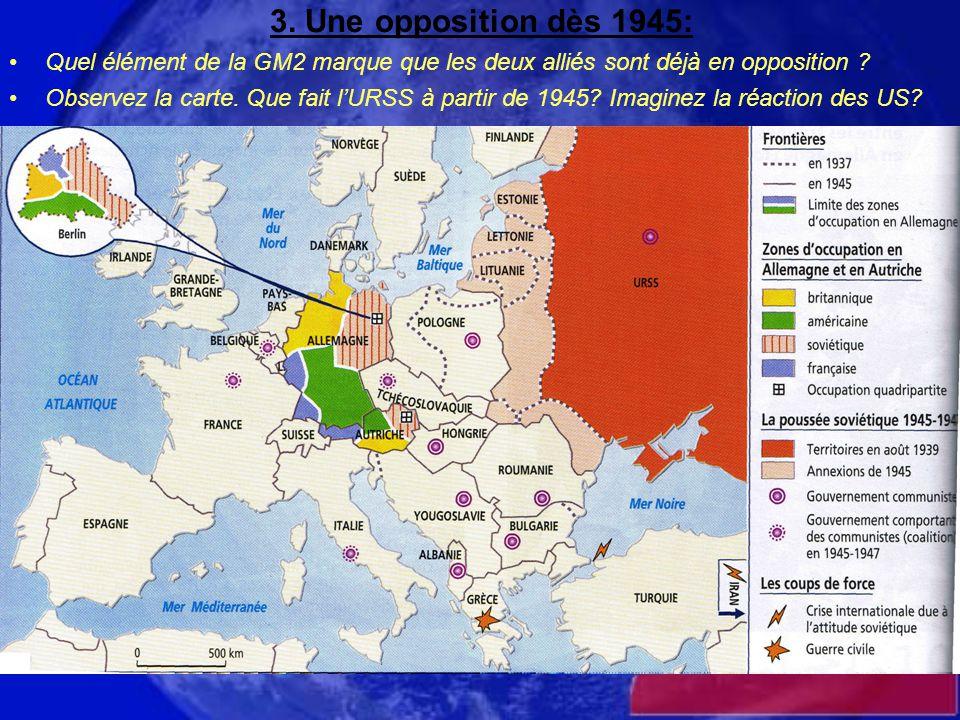 3. Une opposition dès 1945: Quel élément de la GM2 marque que les deux alliés sont déjà en opposition ? Observez la carte. Que fait l'URSS à partir de