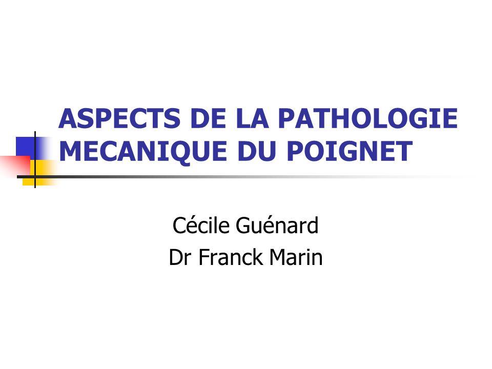 ASPECTS DE LA PATHOLOGIE MECANIQUE DU POIGNET Cécile Guénard Dr Franck Marin
