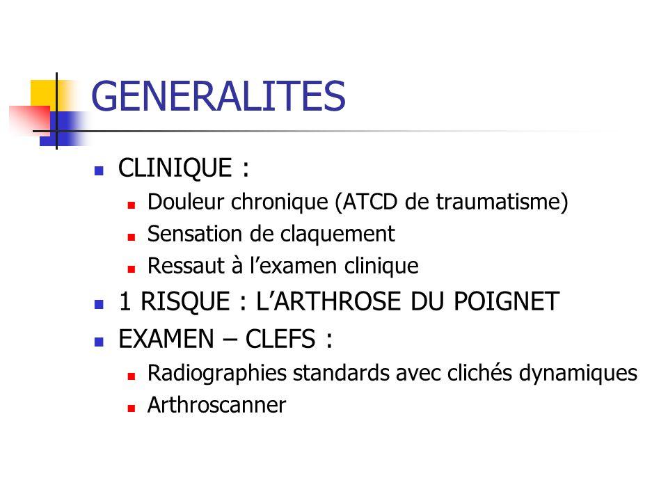 GENERALITES CLINIQUE : Douleur chronique (ATCD de traumatisme) Sensation de claquement Ressaut à l'examen clinique 1 RISQUE : L'ARTHROSE DU POIGNET EXAMEN – CLEFS : Radiographies standards avec clichés dynamiques Arthroscanner