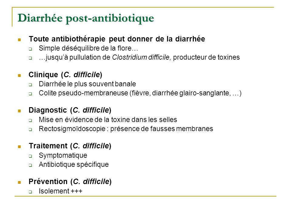 Diarrhée post-antibiotique Toute antibiothérapie peut donner de la diarrhée  Simple déséquilibre de la flore…  …jusqu'à pullulation de Clostridium difficile, producteur de toxines Clinique (C.