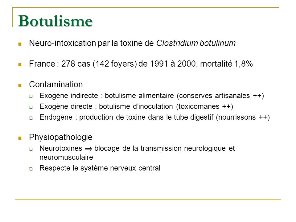 Botulisme Neuro-intoxication par la toxine de Clostridium botulinum France : 278 cas (142 foyers) de 1991 à 2000, mortalité 1,8% Contamination  Exogè