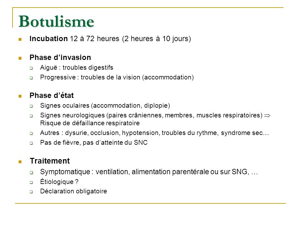 Botulisme Incubation 12 à 72 heures (2 heures à 10 jours) Phase d'invasion  Aiguë : troubles digestifs  Progressive : troubles de la vision (accommo