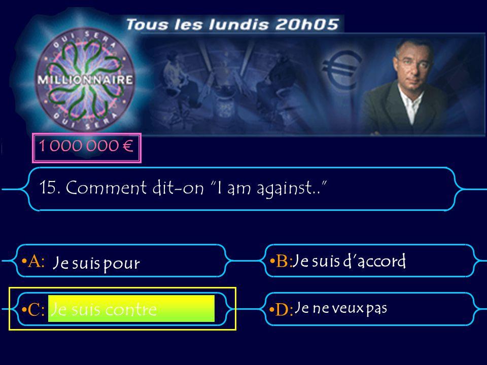 """A:B: D:C: 15. Comment dit-on """"I am against.."""" Je suis pour Je suis d'accord Je ne veux pas Je suis contre 1 000 000 €"""