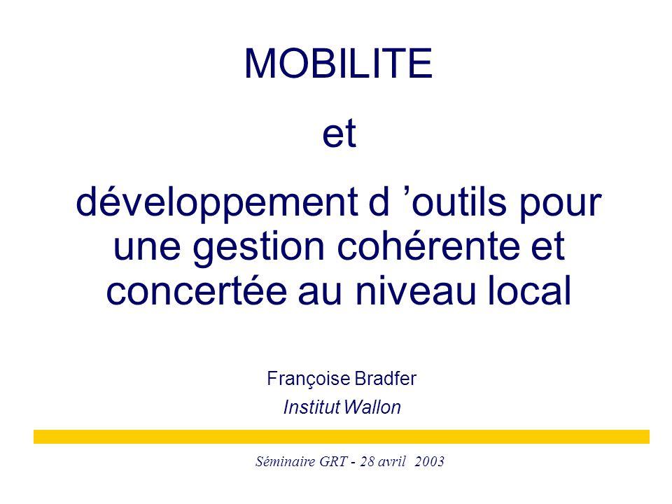 Séminaire GRT - 28 avril 2003 Françoise Bradfer Institut Wallon MOBILITE et développement d 'outils pour une gestion cohérente et concertée au niveau
