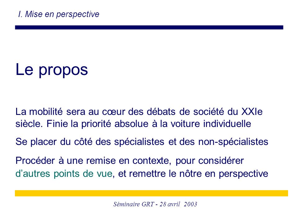 Séminaire GRT - 28 avril 2003 Le propos La mobilité sera au cœur des débats de société du XXIe siècle. Finie la priorité absolue à la voiture individu