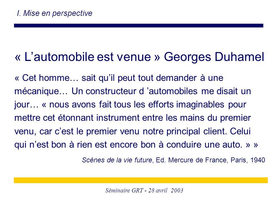 Séminaire GRT - 28 avril 2003 « L'automobile est venue » Georges Duhamel « Cet homme… sait qu'il peut tout demander à une mécanique… Un constructeur d 'automobiles me disait un jour… « nous avons fait tous les efforts imaginables pour mettre cet étonnant instrument entre les mains du premier venu, car c'est le premier venu notre principal client.