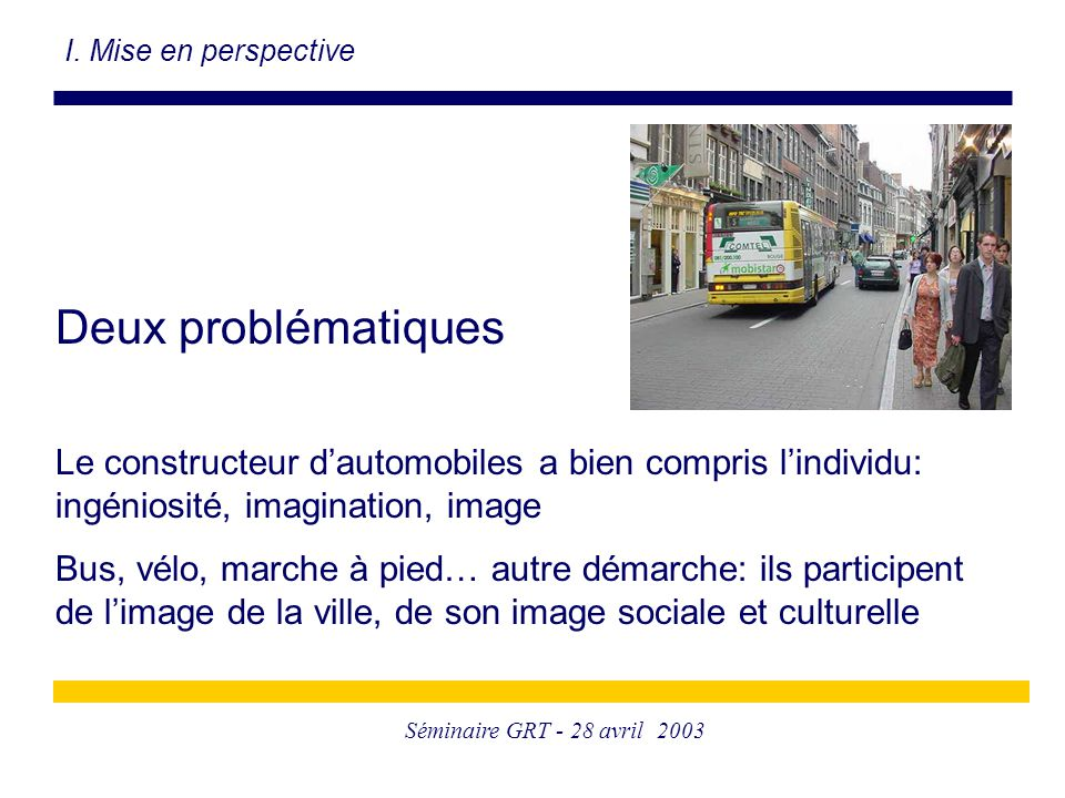 Séminaire GRT - 28 avril 2003 Deux problématiques Le constructeur d'automobiles a bien compris l'individu: ingéniosité, imagination, image Bus, vélo, marche à pied… autre démarche: ils participent de l'image de la ville, de son image sociale et culturelle I.