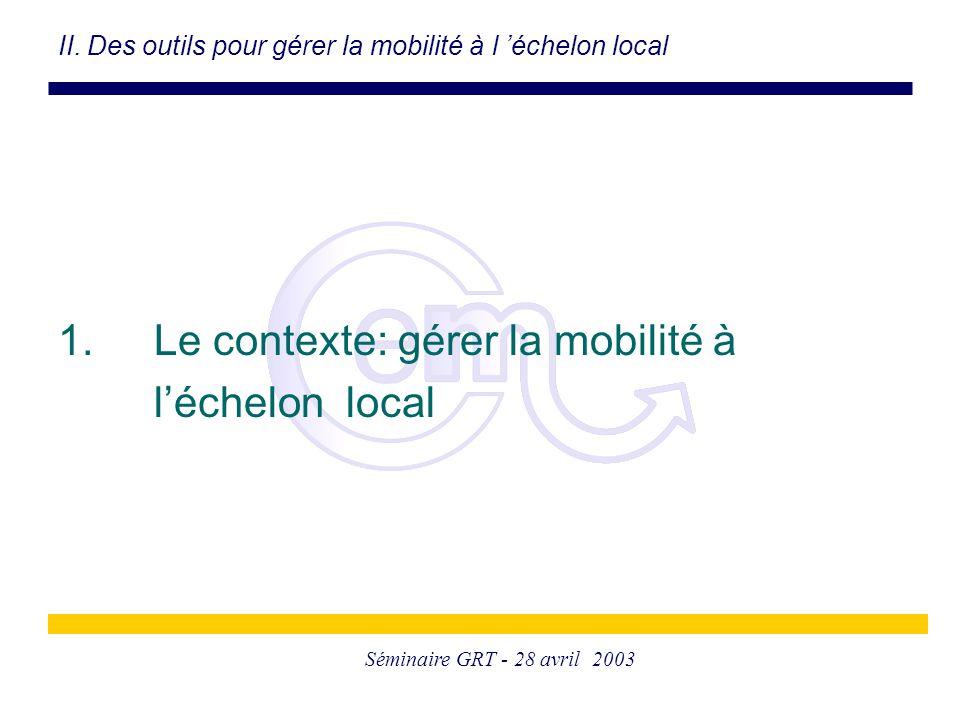 Séminaire GRT - 28 avril 2003 II. Des outils pour gérer la mobilité à l 'échelon local 1. Le contexte: gérer la mobilité à l'échelon local