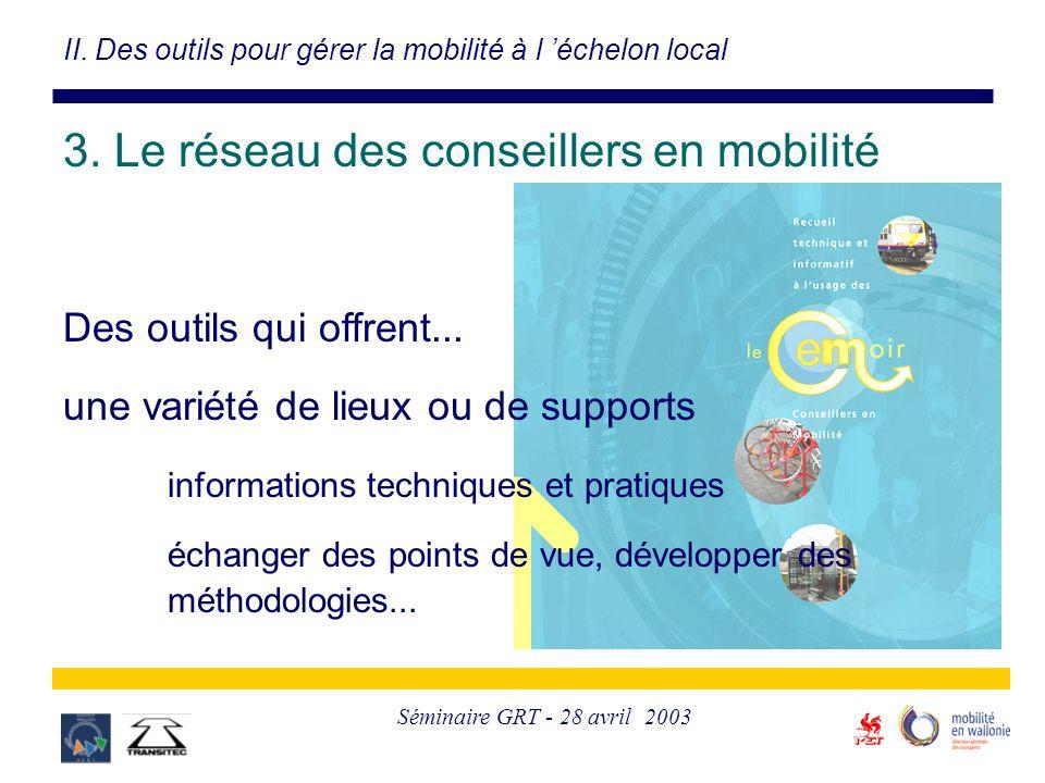 Séminaire GRT - 28 avril 2003 II. Des outils pour gérer la mobilité à l 'échelon local 3. Le réseau des conseillers en mobilité Des outils qui offrent