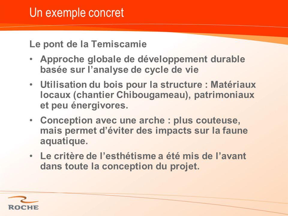Un exemple concret Le pont de la Temiscamie Approche globale de développement durable basée sur l'analyse de cycle de vie Utilisation du bois pour la structure : Matériaux locaux (chantier Chibougameau), patrimoniaux et peu énergivores.