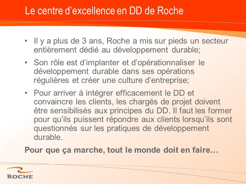 Le centre d'excellence en DD de Roche Il y a plus de 3 ans, Roche a mis sur pieds un secteur entièrement dédié au développement durable; Son rôle est d'implanter et d'opérationnaliser le développement durable dans ses opérations régulières et créer une culture d'entreprise; Pour arriver à intégrer efficacement le DD et convaincre les clients, les chargés de projet doivent être sensibilisés aux principes du DD.