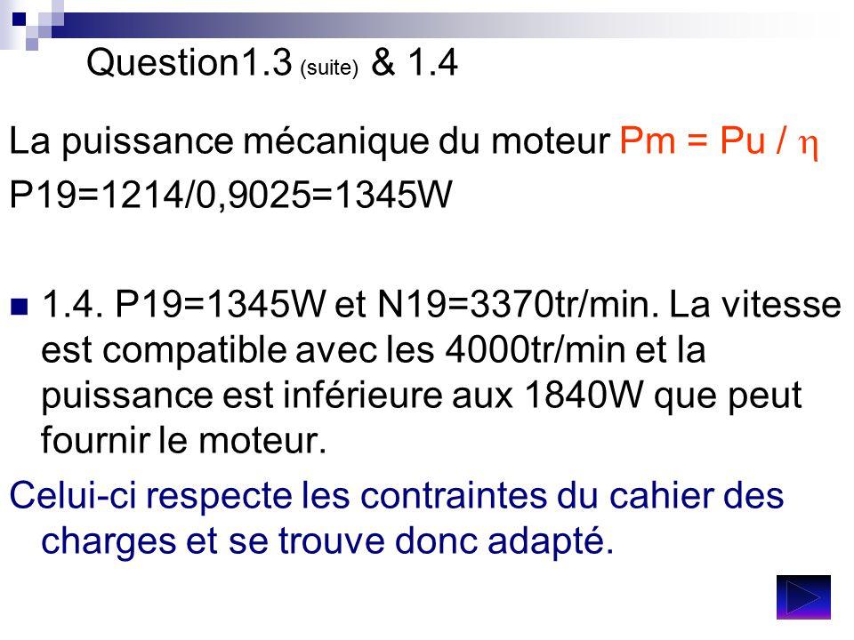 Question1.3 (suite) & 1.4 La puissance mécanique du moteur Pm = Pu /  P19=1214/0,9025=1345W 1.4. P19=1345W et N19=3370tr/min. La vitesse est compatib