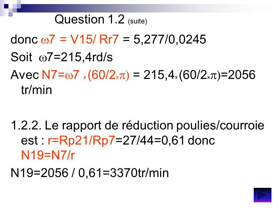 Question 1.2 (suite) donc  7 = V15/ Rr7 = 5,277/0,0245 Soit  7=215,4rd/s Avec N7=  7 x (60/2 x  = 215,4 x (60/2 x  =2056 tr/min 1.2.2. Le rappo