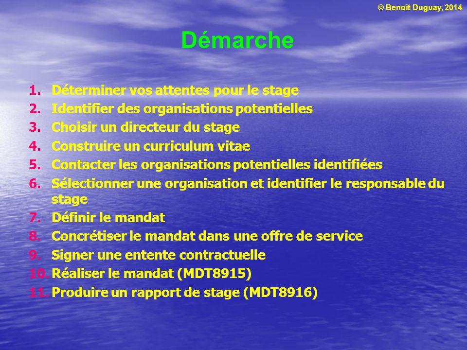 © Benoit Duguay, 2014 Démarche 1.Déterminer vos attentes pour le stage 2.Identifier des organisations potentielles 3.Choisir un directeur du stage 4.Construire un curriculum vitae 5.Contacter les organisations potentielles identifiées 6.Sélectionner une organisation et identifier le responsable du stage 7.Définir le mandat 8.Concrétiser le mandat dans une offre de service 9.Signer une entente contractuelle 10.Réaliser le mandat (MDT8915) 11.Produire un rapport de stage (MDT8916)