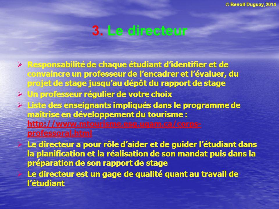 © Benoit Duguay, 2014 3. Le directeur  Responsabilité de chaque étudiant d'identifier et de convaincre un professeur de l'encadrer et l'évaluer, du p