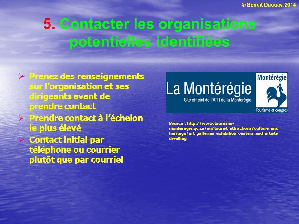 © Benoit Duguay, 2014 5. Contacter les organisations potentielles identifiées  Prenez des renseignements sur l'organisation et ses dirigeants avant d