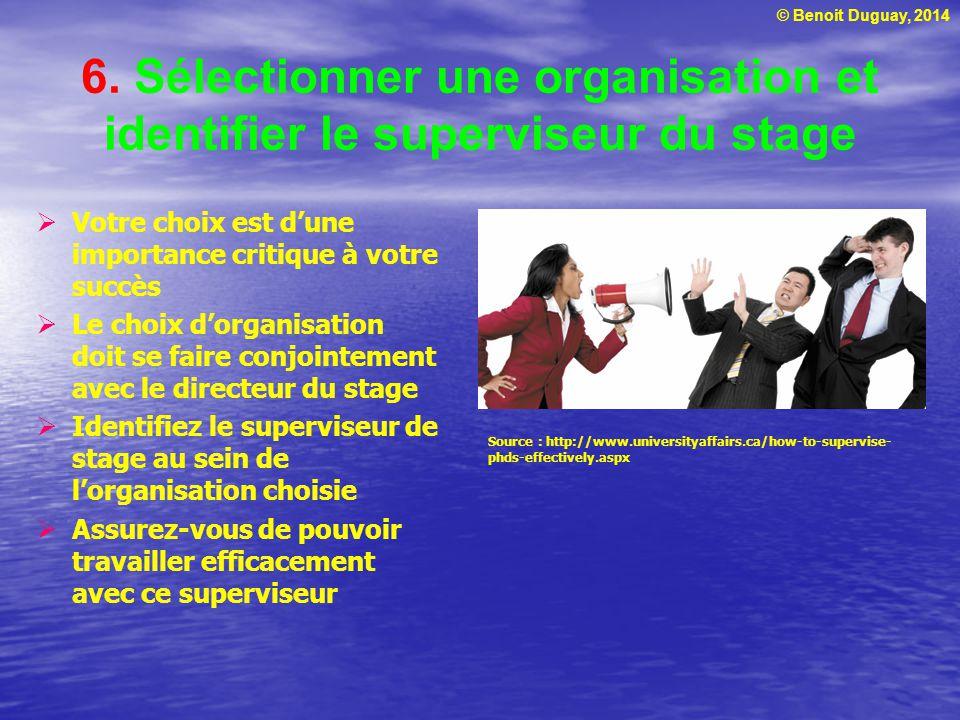 © Benoit Duguay, 2014 6. Sélectionner une organisation et identifier le superviseur du stage  Votre choix est d'une importance critique à votre succè
